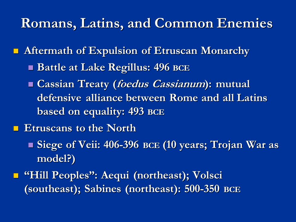 Romans, Latins, and Common Enemies Aftermath of Expulsion of Etruscan Monarchy Aftermath of Expulsion of Etruscan Monarchy Battle at Lake Regillus: 496 BCE Battle at Lake Regillus: 496 BCE Cassian Treaty (foedus Cassianum): mutual defensive alliance between Rome and all Latins based on equality: 493 BCE Cassian Treaty (foedus Cassianum): mutual defensive alliance between Rome and all Latins based on equality: 493 BCE Etruscans to the North Etruscans to the North Siege of Veii: 406-396 BCE (10 years; Trojan War as model?) Siege of Veii: 406-396 BCE (10 years; Trojan War as model?) Hill Peoples : Aequi (northeast); Volsci (southeast); Sabines (northeast): 500-350 BCE Hill Peoples : Aequi (northeast); Volsci (southeast); Sabines (northeast): 500-350 BCE