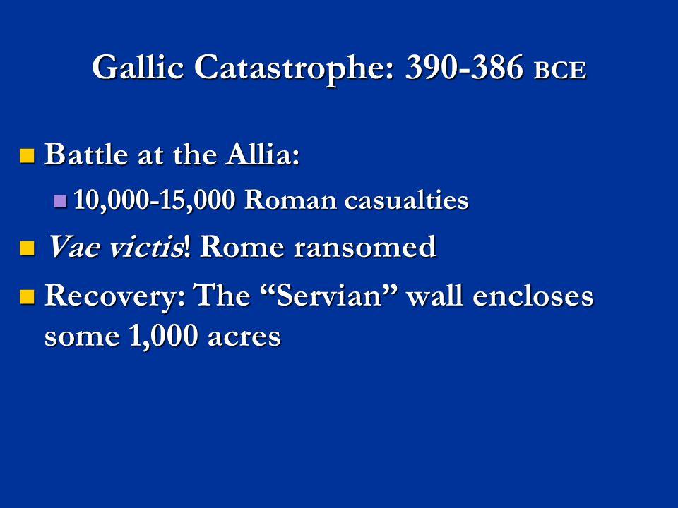 Gallic Catastrophe: 390-386 BCE Battle at the Allia: Battle at the Allia: 10,000-15,000 Roman casualties 10,000-15,000 Roman casualties Vae victis.