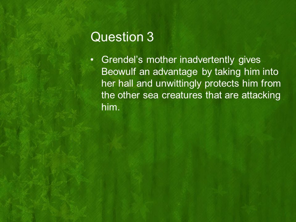 Question 3 Grendel's mother inadvertently gives Beowulf an advantage by taking him into her hall and unwittingly protects him from the other sea creat