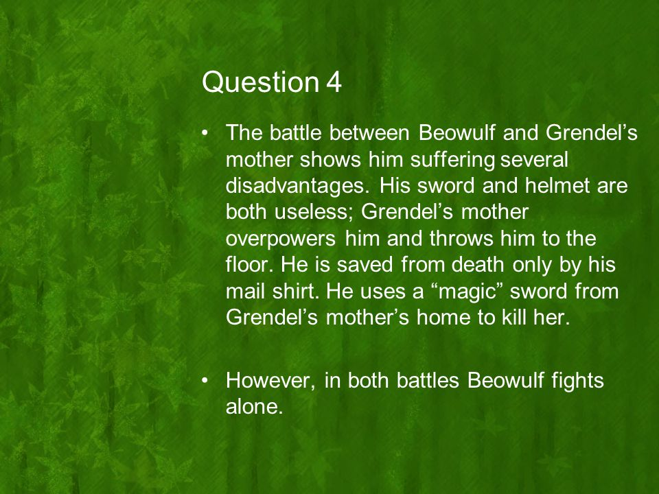 Question 4 The battle between Beowulf and Grendel's mother shows him suffering several disadvantages. His sword and helmet are both useless; Grendel's