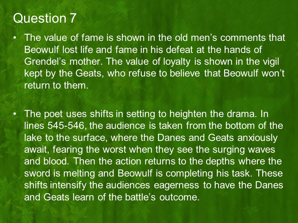 Question 7 The value of fame is shown in the old men's comments that Beowulf lost life and fame in his defeat at the hands of Grendel's mother. The va