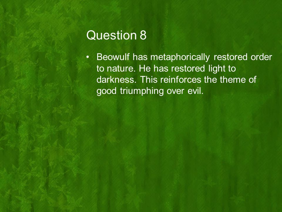Question 8 Beowulf has metaphorically restored order to nature. He has restored light to darkness. This reinforces the theme of good triumphing over e