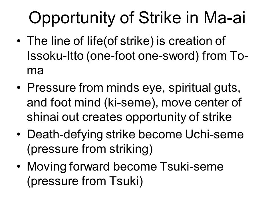 Opportunity of Strike in Ma-ai The line of life(of strike) is creation of Issoku-Itto (one-foot one-sword) from To- ma Pressure from minds eye, spiritual guts, and foot mind (ki-seme), move center of shinai out creates opportunity of strike Death-defying strike become Uchi-seme (pressure from striking) Moving forward become Tsuki-seme (pressure from Tsuki)
