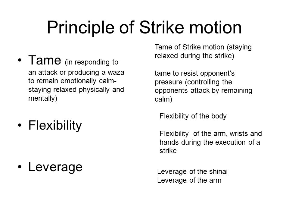 Principle of Strike motion Tame (in responding to an attack or producing a waza to remain emotionally calm- staying relaxed physically and mentally) Flexibility Leverage Tame of Strike motion (staying relaxed during the strike) tame to resist opponent s pressure (controlling the opponents attack by remaining calm) Flexibility of the body Flexibility of the arm, wrists and hands during the execution of a strike Leverage of the shinai Leverage of the arm