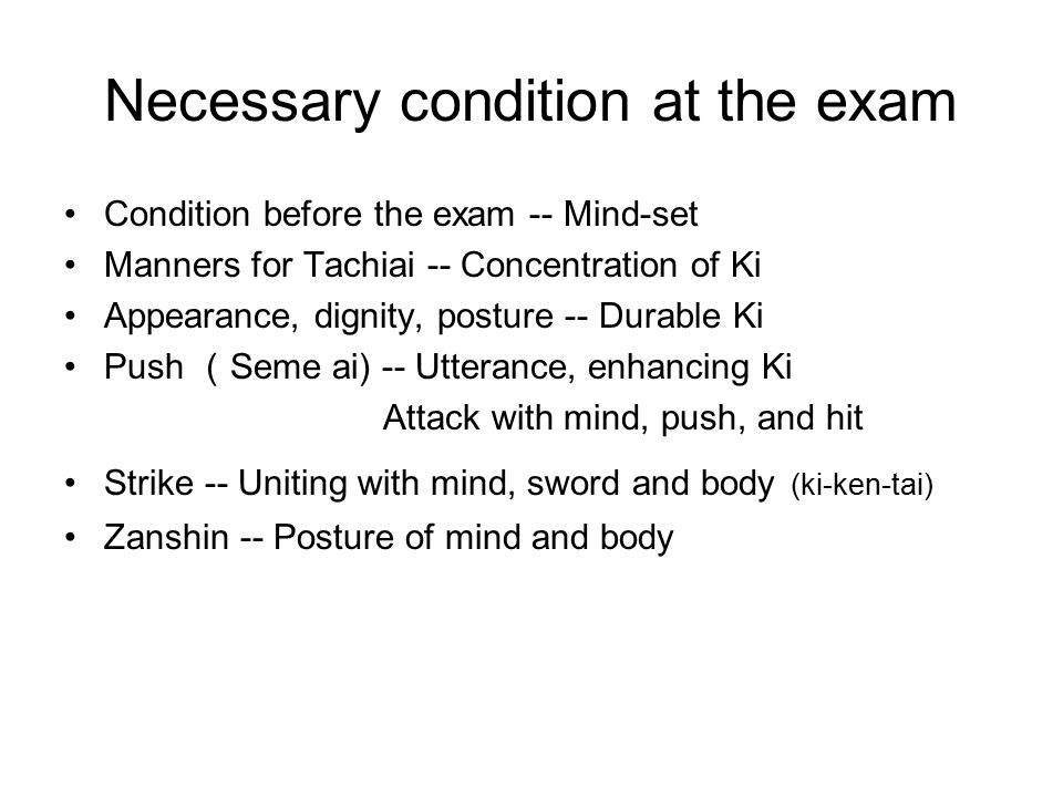 Necessary condition at the exam Condition before the exam -- Mind-set Manners for Tachiai -- Concentration of Ki Appearance, dignity, posture -- Durable Ki Push ( Seme ai) -- Utterance, enhancing Ki Attack with mind, push, and hit Strike -- Uniting with mind, sword and body (ki-ken-tai) Zanshin -- Posture of mind and body