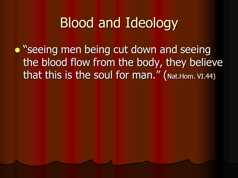 Blood and Ideology seeing men being cut down and seeing the blood flow from the body, they believe that this is the soul for man. ( Nat.Hom.