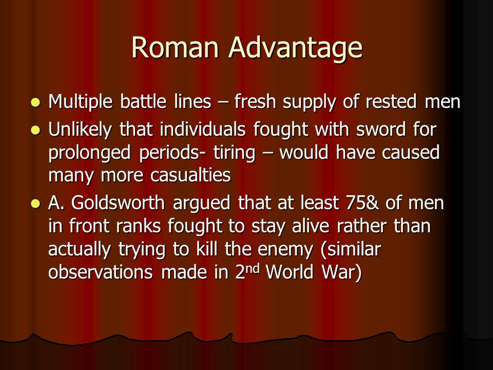 Roman Advantage Multiple battle lines – fresh supply of rested men Multiple battle lines – fresh supply of rested men Unlikely that individuals fought with sword for prolonged periods- tiring – would have caused many more casualties Unlikely that individuals fought with sword for prolonged periods- tiring – would have caused many more casualties A.