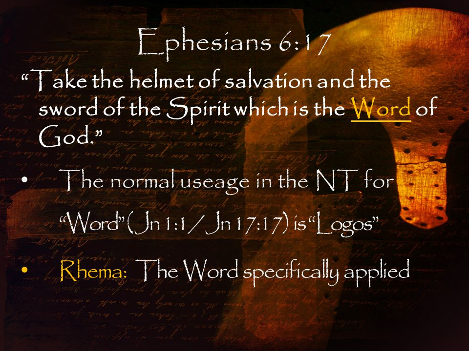 Ephesians 6:17 Take the helmet of salvation and the sword of the Spirit which is the Word of God. The normal useage in the NT for Word ( Jn 1:1 / Jn 17:17) is Logos Rhema: The Word specifically applied