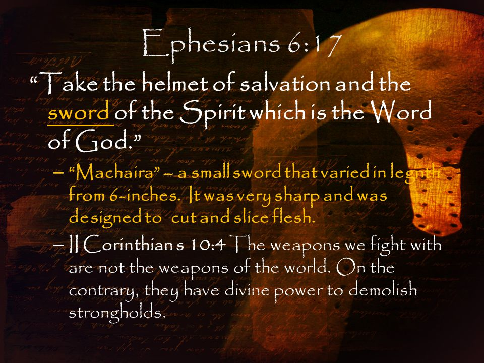 Ephesians 6:17 Take the helmet of salvation and the sword of the Spirit which is the Word of God. – Machaira – a small sword that varied in legnth from 6-inches.