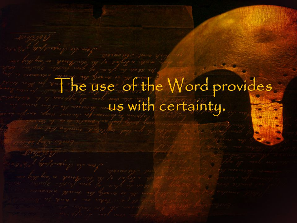 The use of the Word provides us with certainty.
