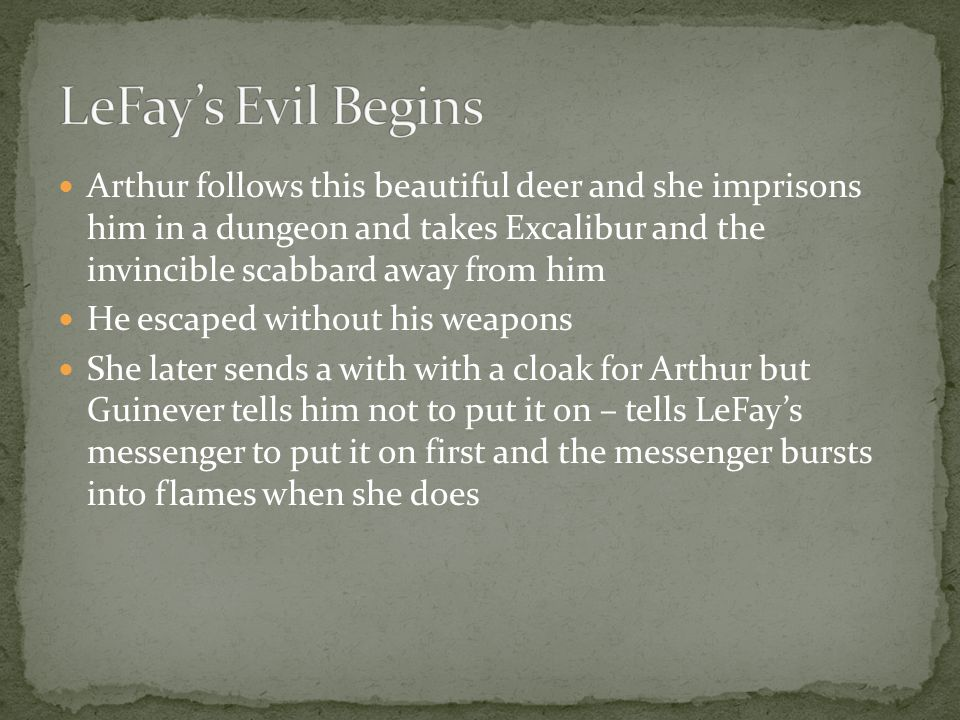 Arthur follows this beautiful deer and she imprisons him in a dungeon and takes Excalibur and the invincible scabbard away from him He escaped without his weapons She later sends a with with a cloak for Arthur but Guinever tells him not to put it on – tells LeFay's messenger to put it on first and the messenger bursts into flames when she does