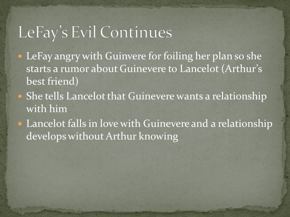 LeFay angry with Guinvere for foiling her plan so she starts a rumor about Guinevere to Lancelot (Arthur's best friend) She tells Lancelot that Guinevere wants a relationship with him Lancelot falls in love with Guinevere and a relationship develops without Arthur knowing