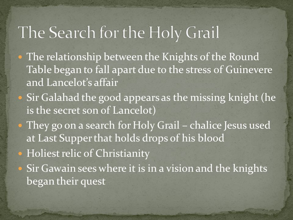 The relationship between the Knights of the Round Table began to fall apart due to the stress of Guinevere and Lancelot's affair Sir Galahad the good appears as the missing knight (he is the secret son of Lancelot) They go on a search for Holy Grail – chalice Jesus used at Last Supper that holds drops of his blood Holiest relic of Christianity Sir Gawain sees where it is in a vision and the knights began their quest