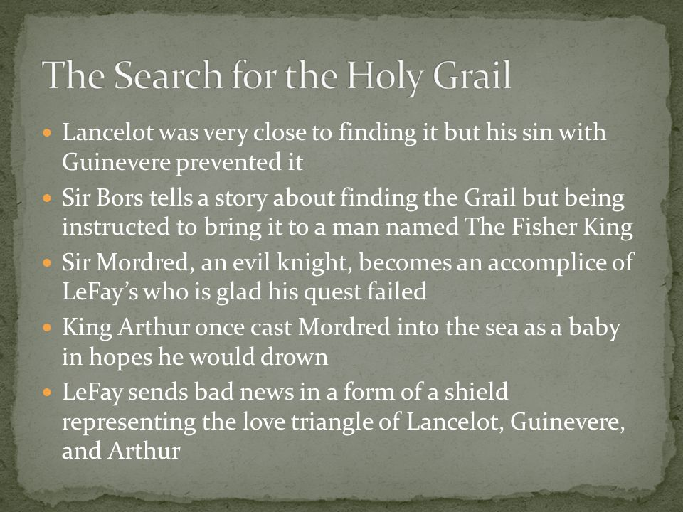 Lancelot was very close to finding it but his sin with Guinevere prevented it Sir Bors tells a story about finding the Grail but being instructed to bring it to a man named The Fisher King Sir Mordred, an evil knight, becomes an accomplice of LeFay's who is glad his quest failed King Arthur once cast Mordred into the sea as a baby in hopes he would drown LeFay sends bad news in a form of a shield representing the love triangle of Lancelot, Guinevere, and Arthur