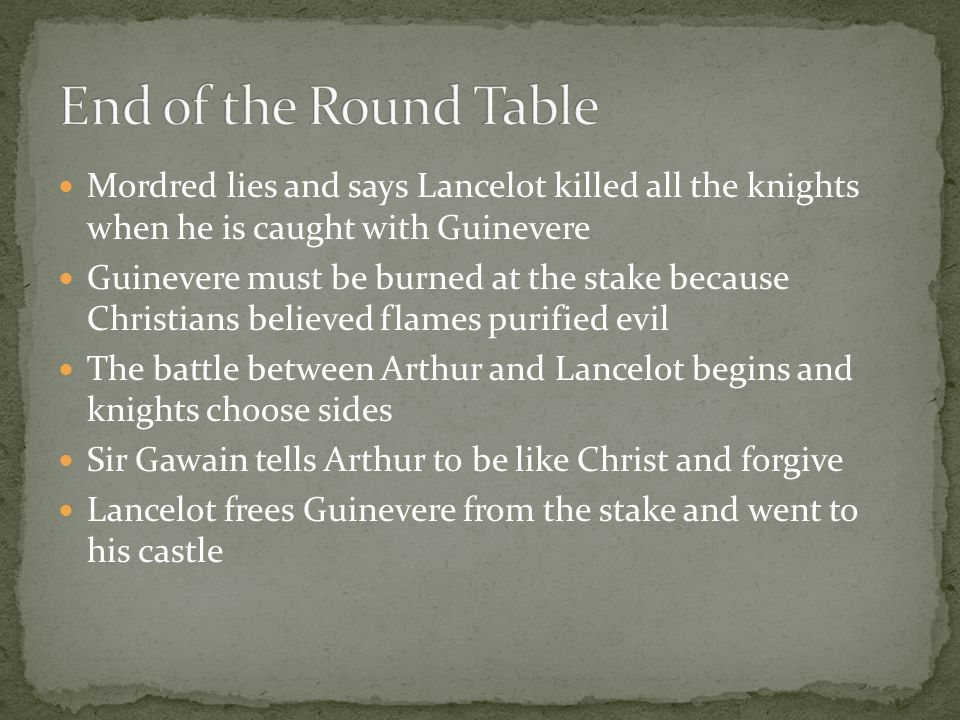 Mordred lies and says Lancelot killed all the knights when he is caught with Guinevere Guinevere must be burned at the stake because Christians believed flames purified evil The battle between Arthur and Lancelot begins and knights choose sides Sir Gawain tells Arthur to be like Christ and forgive Lancelot frees Guinevere from the stake and went to his castle