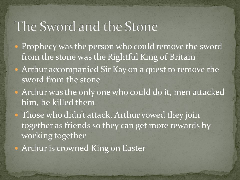 Prophecy was the person who could remove the sword from the stone was the Rightful King of Britain Arthur accompanied Sir Kay on a quest to remove the sword from the stone Arthur was the only one who could do it, men attacked him, he killed them Those who didn't attack, Arthur vowed they join together as friends so they can get more rewards by working together Arthur is crowned King on Easter