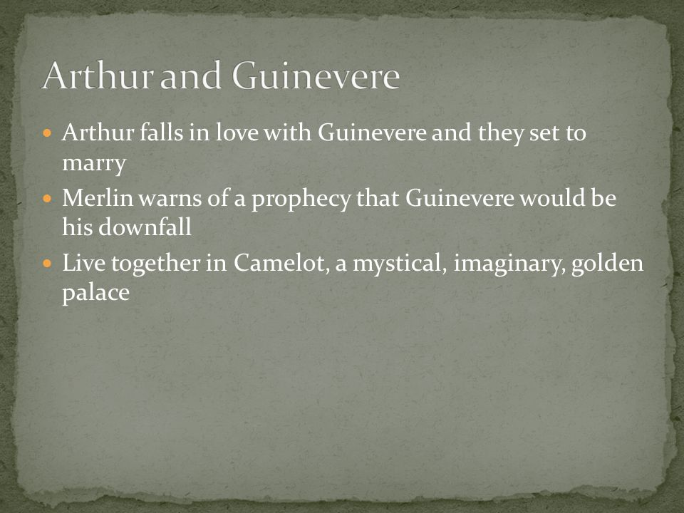 Arthur falls in love with Guinevere and they set to marry Merlin warns of a prophecy that Guinevere would be his downfall Live together in Camelot, a mystical, imaginary, golden palace