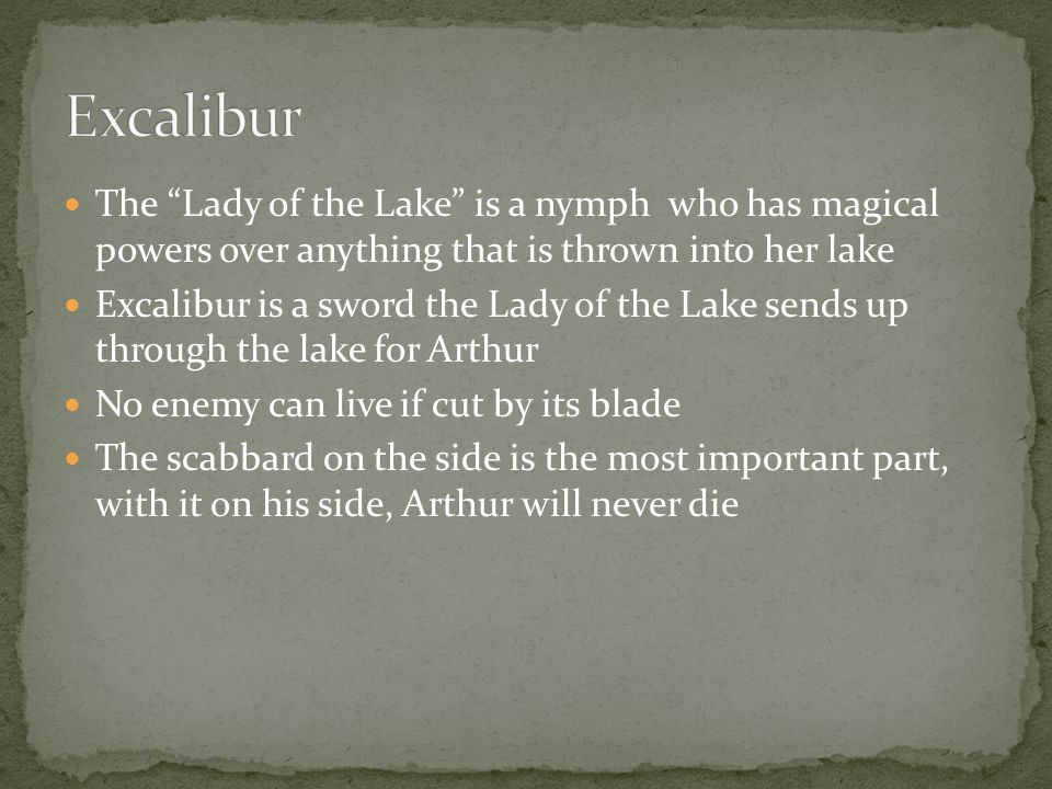 The Lady of the Lake is a nymph who has magical powers over anything that is thrown into her lake Excalibur is a sword the Lady of the Lake sends up through the lake for Arthur No enemy can live if cut by its blade The scabbard on the side is the most important part, with it on his side, Arthur will never die