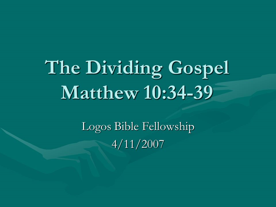 The Dividing Gospel Matthew 10:34-39 Logos Bible Fellowship 4/11/2007