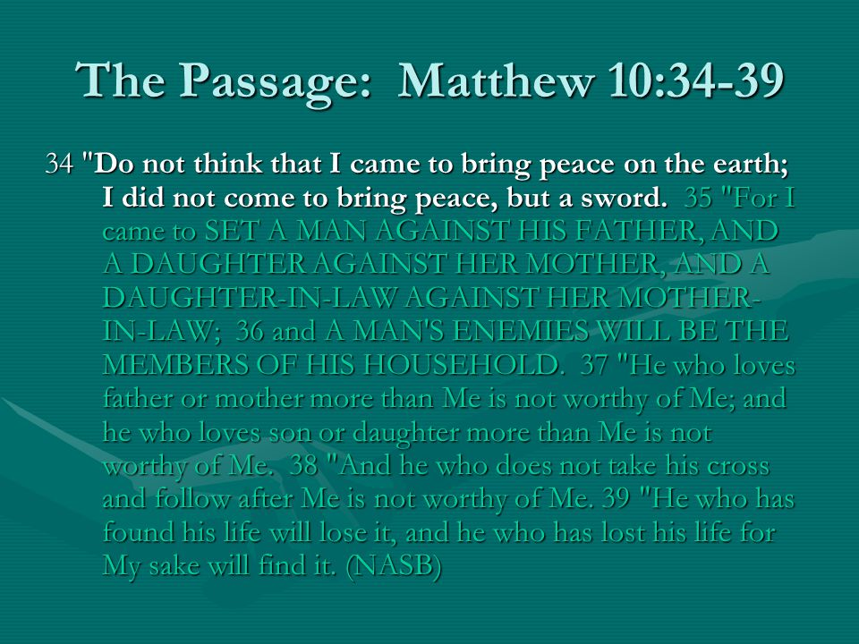 The Passage: Matthew 10:34-39 34 Do not think that I came to bring peace on the earth; I did not come to bring peace, but a sword.