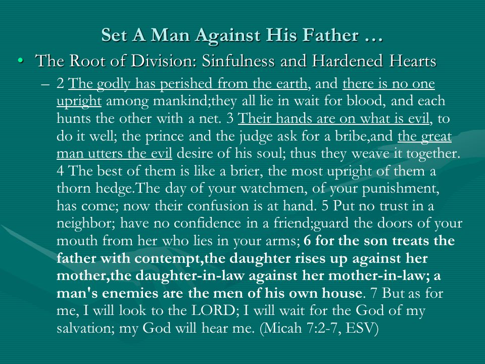 Set A Man Against His Father … The Root of Division: Sinfulness and Hardened HeartsThe Root of Division: Sinfulness and Hardened Hearts – –2 The godly has perished from the earth, and there is no one upright among mankind;they all lie in wait for blood, and each hunts the other with a net.
