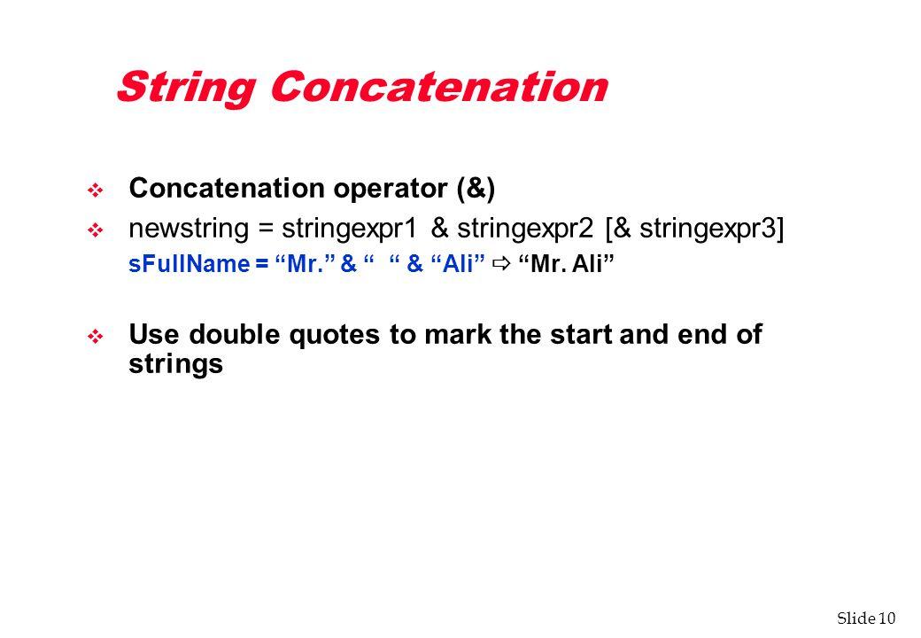 Slide 10 String Concatenation v Concatenation operator (&) v newstring = stringexpr1 & stringexpr2 [& stringexpr3] sFullName = Mr. & & Ali  Mr.