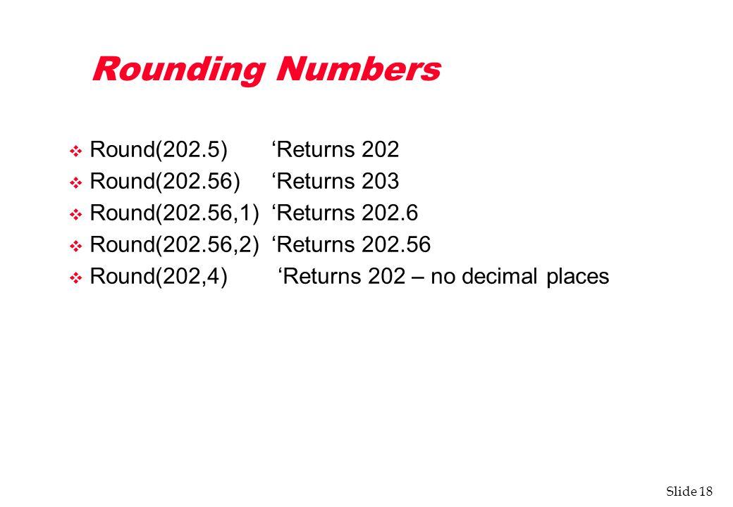 Slide 18 Rounding Numbers v Round(202.5) 'Returns 202 v Round(202.56) 'Returns 203 v Round(202.56,1) 'Returns 202.6 v Round(202.56,2) 'Returns 202.56 v Round(202,4) 'Returns 202 – no decimal places