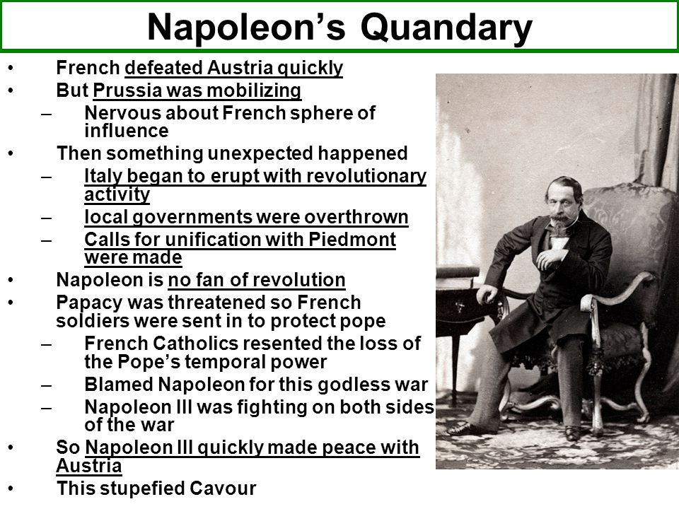 Napoleon's Quandary French defeated Austria quickly But Prussia was mobilizing –Nervous about French sphere of influence Then something unexpected happened –Italy began to erupt with revolutionary activity –local governments were overthrown –Calls for unification with Piedmont were made Napoleon is no fan of revolution Papacy was threatened so French soldiers were sent in to protect pope –French Catholics resented the loss of the Pope's temporal power –Blamed Napoleon for this godless war –Napoleon III was fighting on both sides of the war So Napoleon III quickly made peace with Austria This stupefied Cavour