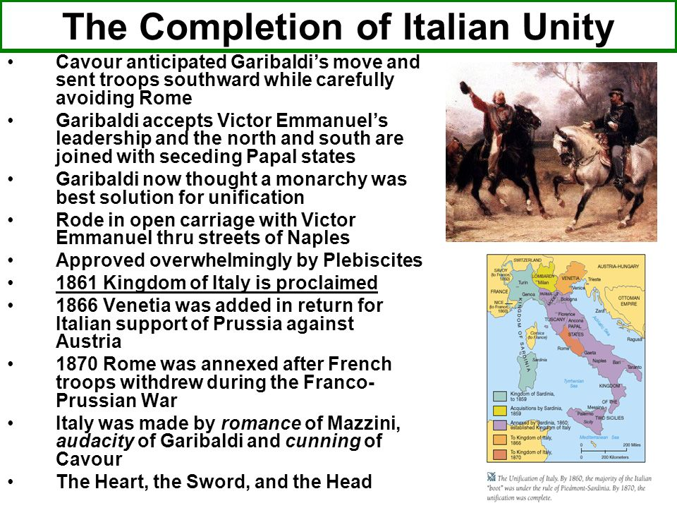The Completion of Italian Unity Cavour anticipated Garibaldi's move and sent troops southward while carefully avoiding Rome Garibaldi accepts Victor Emmanuel's leadership and the north and south are joined with seceding Papal states Garibaldi now thought a monarchy was best solution for unification Rode in open carriage with Victor Emmanuel thru streets of Naples Approved overwhelmingly by Plebiscites 1861 Kingdom of Italy is proclaimed 1866 Venetia was added in return for Italian support of Prussia against Austria 1870 Rome was annexed after French troops withdrew during the Franco- Prussian War Italy was made by romance of Mazzini, audacity of Garibaldi and cunning of Cavour The Heart, the Sword, and the Head