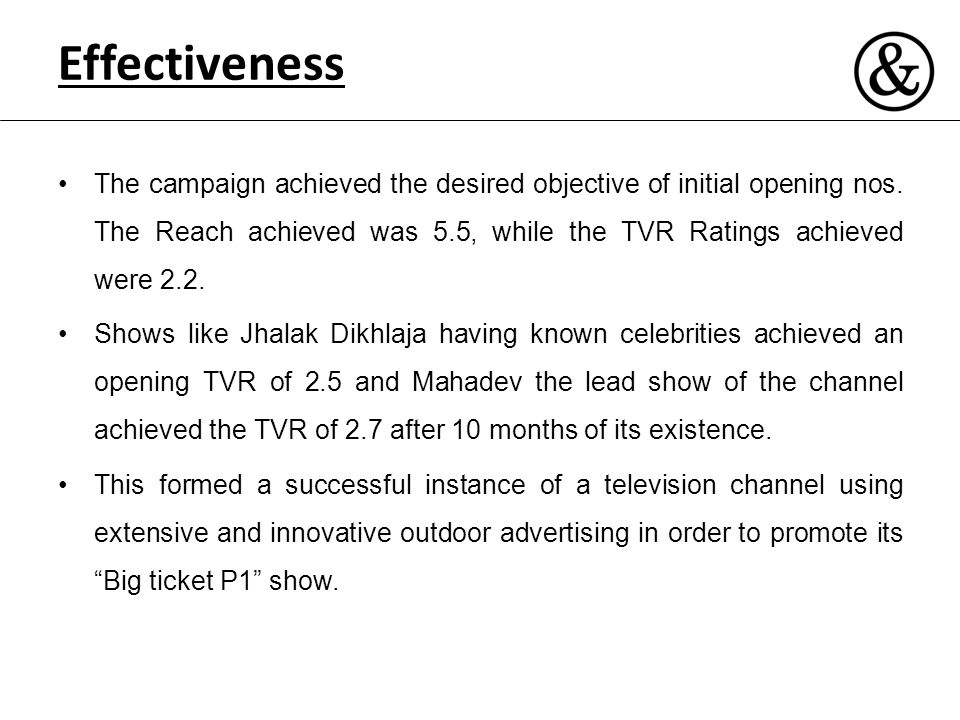 Effectiveness The campaign achieved the desired objective of initial opening nos. The Reach achieved was 5.5, while the TVR Ratings achieved were 2.2.