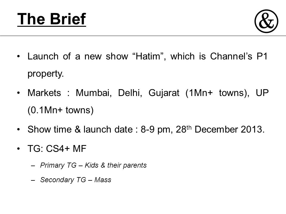 "The Brief Launch of a new show ""Hatim"", which is Channel's P1 property. Markets : Mumbai, Delhi, Gujarat (1Mn+ towns), UP (0.1Mn+ towns) Show time & l"