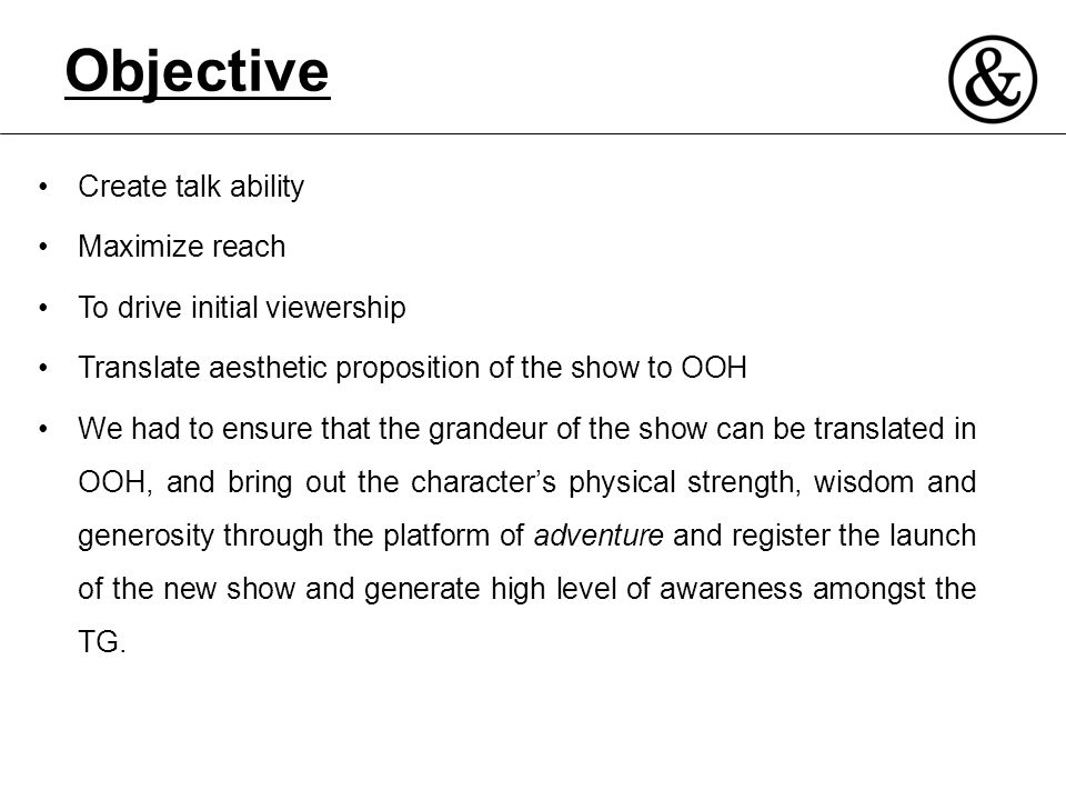 Objective Create talk ability Maximize reach To drive initial viewership Translate aesthetic proposition of the show to OOH We had to ensure that the