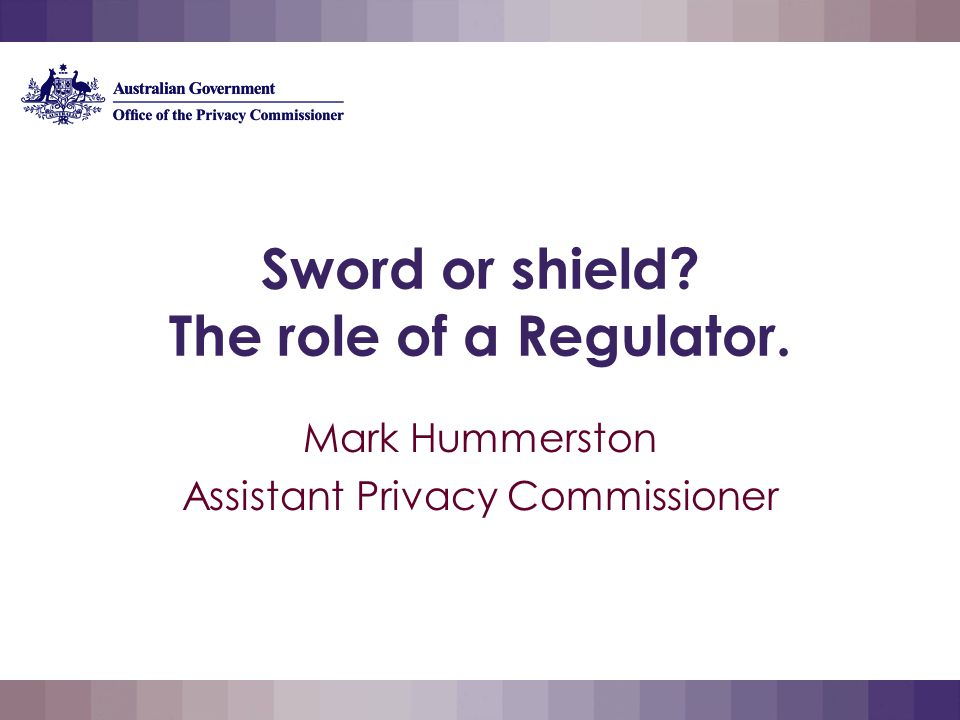 Sword or shield The role of a Regulator. Mark Hummerston Assistant Privacy Commissioner