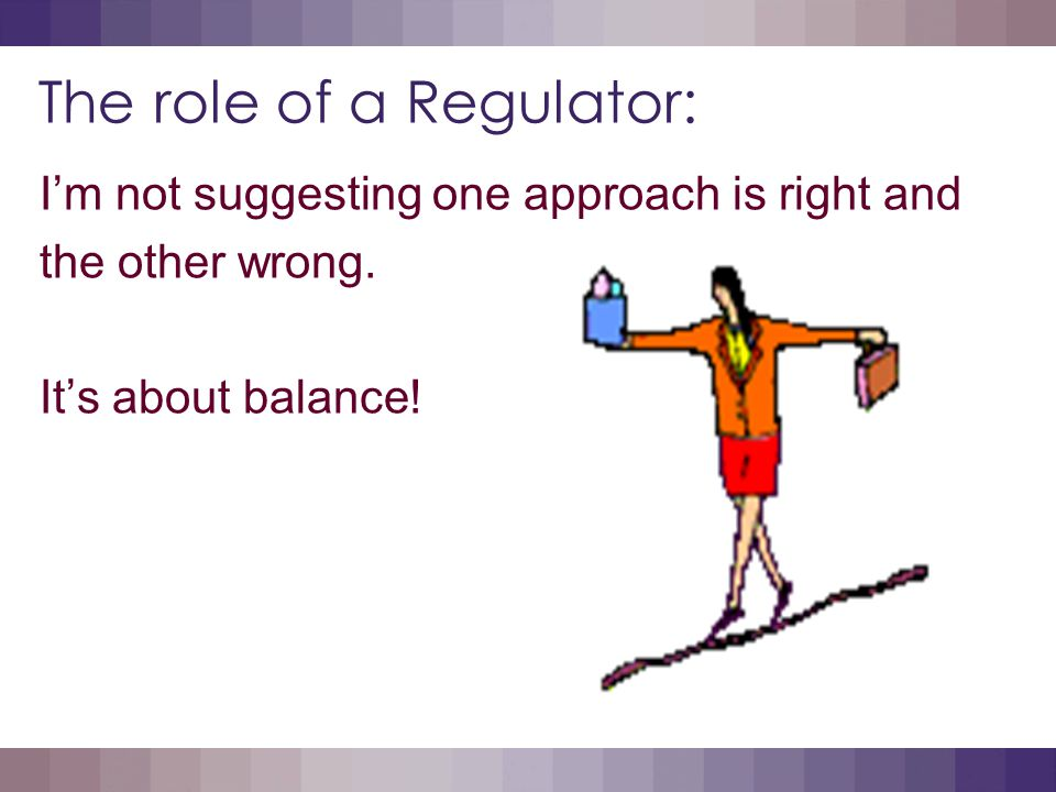 The role of a Regulator: I'm not suggesting one approach is right and the other wrong.