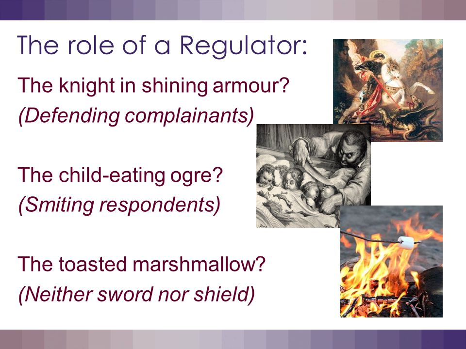The role of a Regulator: Inevitably, these perceived roles can be in conflict – a source of confusion or even angst for complainants, respondents and advocates alike!