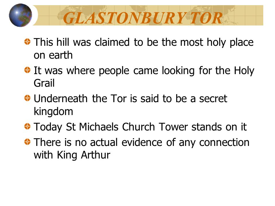 GLASTONBURY TOR This hill was claimed to be the most holy place on earth It was where people came looking for the Holy Grail Underneath the Tor is sai