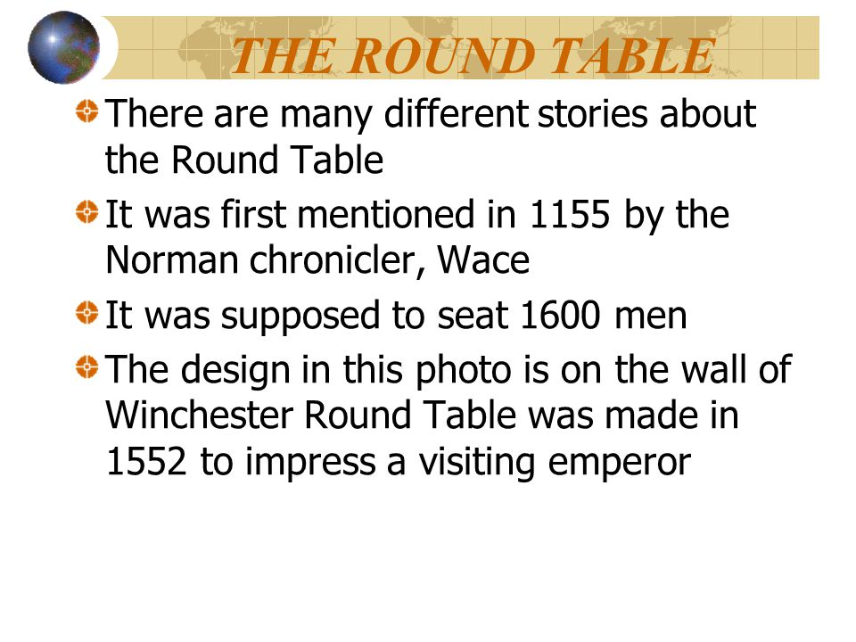 THE ROUND TABLE There are many different stories about the Round Table It was first mentioned in 1155 by the Norman chronicler, Wace It was supposed t