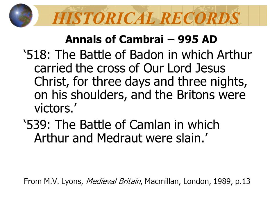 HISTORICAL RECORDS Annals of Cambrai – 995 AD '518: The Battle of Badon in which Arthur carried the cross of Our Lord Jesus Christ, for three days and
