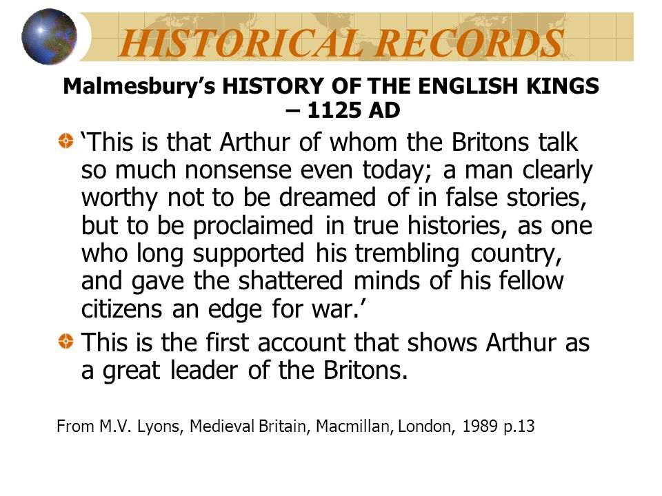 HISTORICAL RECORDS Malmesbury's HISTORY OF THE ENGLISH KINGS – 1125 AD 'This is that Arthur of whom the Britons talk so much nonsense even today; a ma