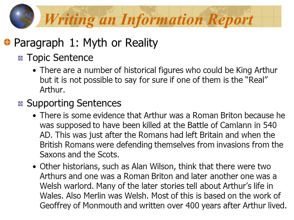 Writing an Information Report Paragraph 1: Myth or Reality Topic Sentence There are a number of historical figures who could be King Arthur but it is