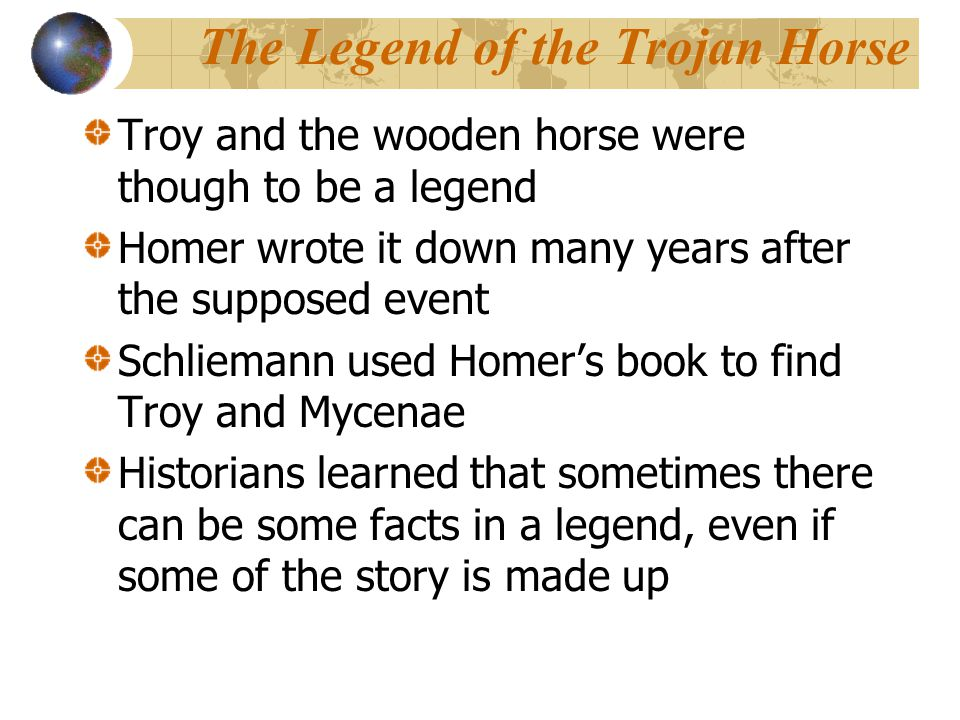 The Legend of the Trojan Horse Troy and the wooden horse were though to be a legend Homer wrote it down many years after the supposed event Schliemann