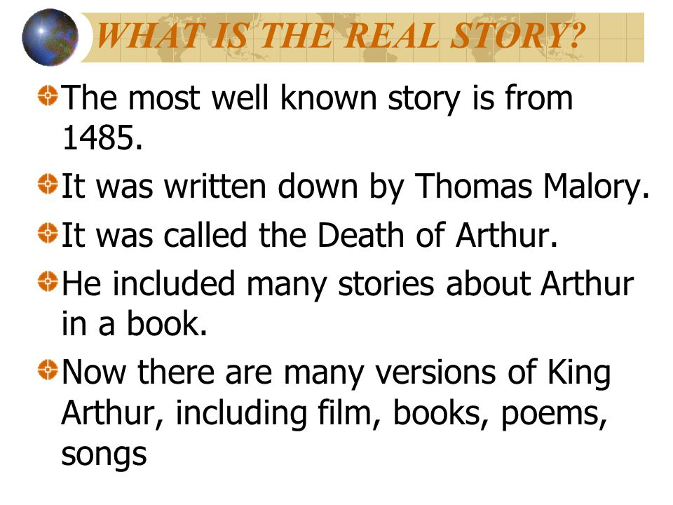 WHAT IS THE REAL STORY? The most well known story is from 1485. It was written down by Thomas Malory. It was called the Death of Arthur. He included m