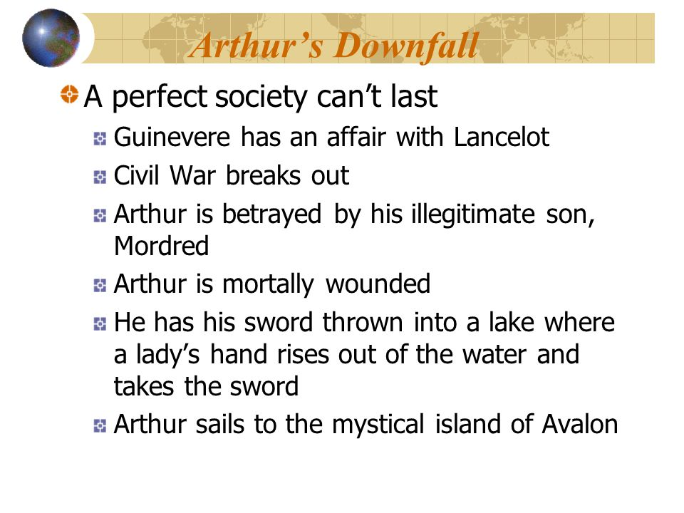 Arthur's Downfall A perfect society can't last Guinevere has an affair with Lancelot Civil War breaks out Arthur is betrayed by his illegitimate son,