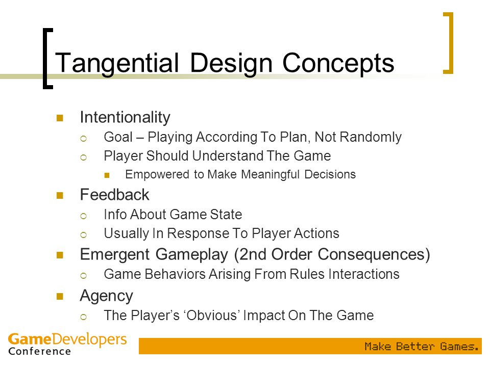 Tangential Design Concepts Intentionality  Goal – Playing According To Plan, Not Randomly  Player Should Understand The Game Empowered to Make Meani
