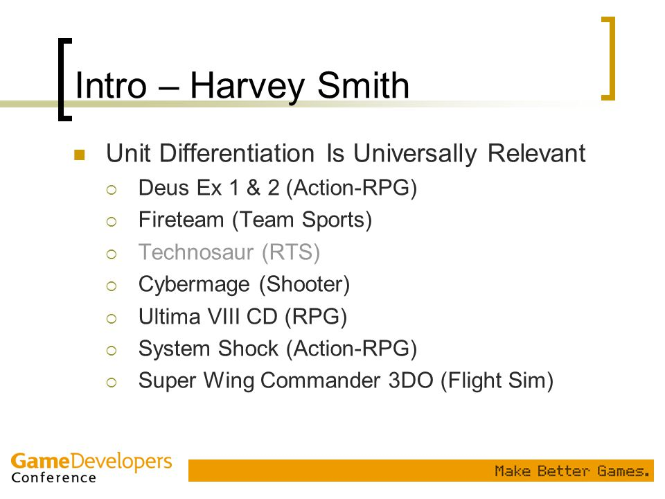Intro – Harvey Smith Unit Differentiation Is Universally Relevant  Deus Ex 1 & 2 (Action-RPG)  Fireteam (Team Sports)  Technosaur (RTS)  Cybermage
