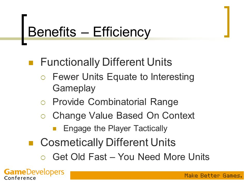 Benefits – Efficiency Functionally Different Units  Fewer Units Equate to Interesting Gameplay  Provide Combinatorial Range  Change Value Based On