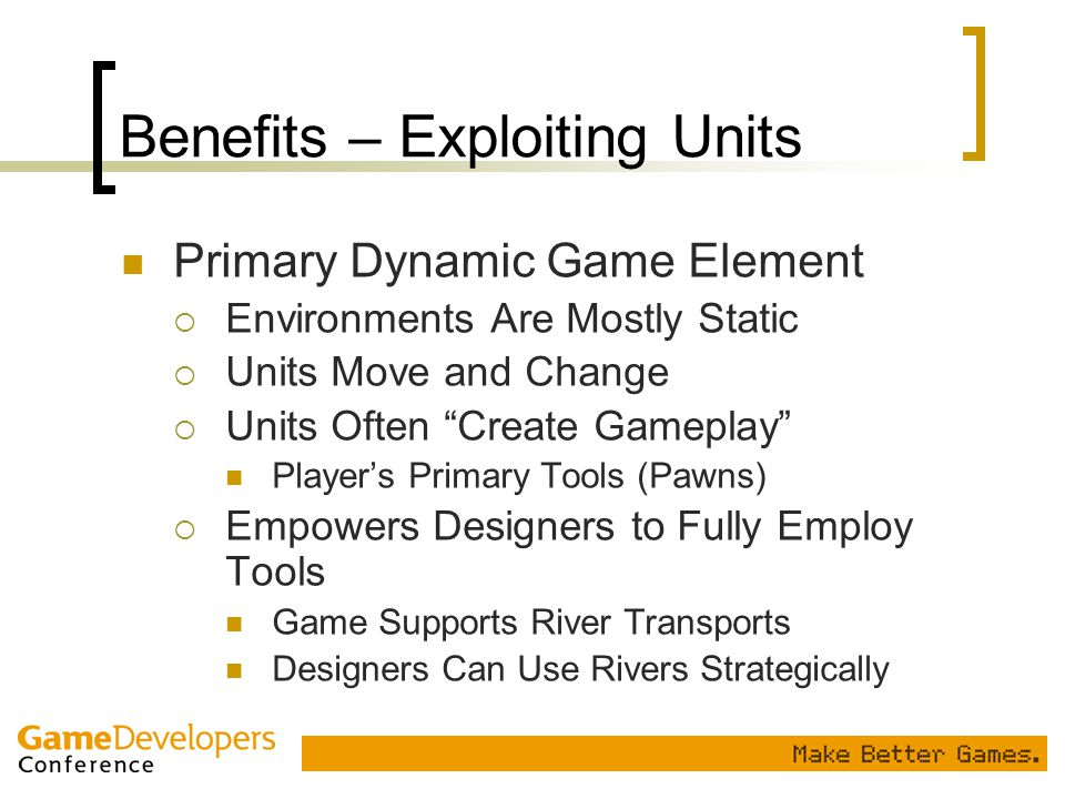 "Benefits – Exploiting Units Primary Dynamic Game Element  Environments Are Mostly Static  Units Move and Change  Units Often ""Create Gameplay"" Play"