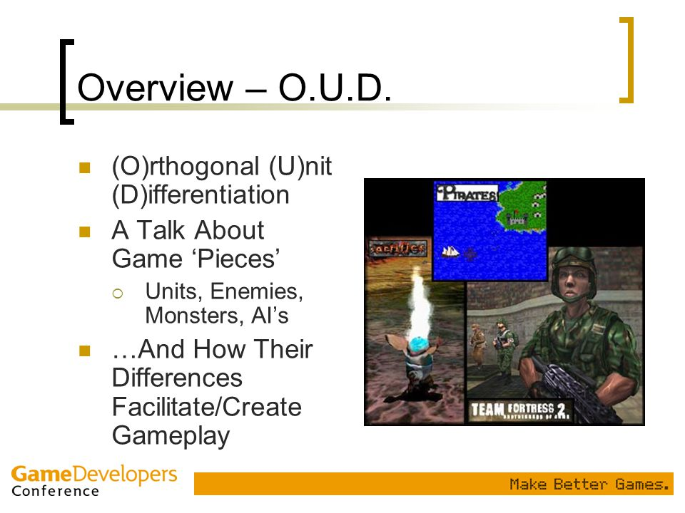 Overview – O.U.D. (O)rthogonal (U)nit (D)ifferentiation A Talk About Game 'Pieces'  Units, Enemies, Monsters, AI's …And How Their Differences Facilit