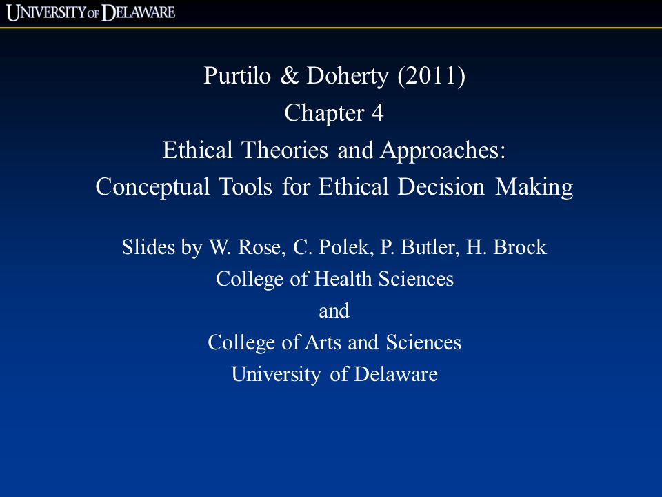 Purtilo & Doherty (2011) Chapter 4 Ethical Theories and Approaches: Conceptual Tools for Ethical Decision Making Slides by W.