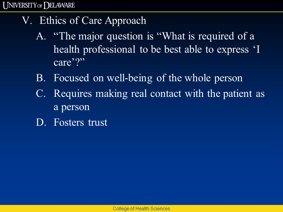 College of Health Sciences V.Ethics of Care Approach A. The major question is What is required of a health professional to be best able to express 'I care'? B.Focused on well-being of the whole person C.Requires making real contact with the patient as a person D.Fosters trust